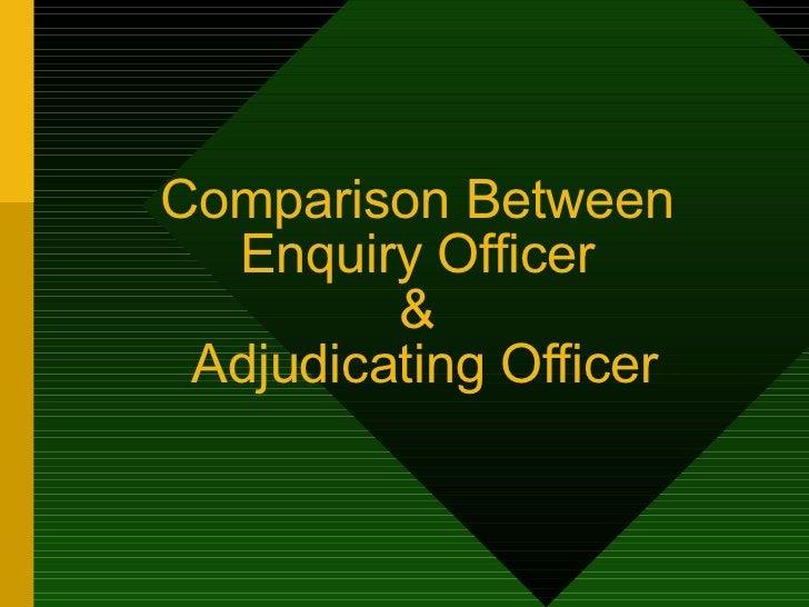 Comparison Between  Enquiry Officer  &  Adjudicating Officer