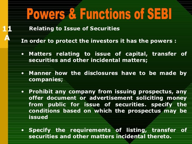 Powers & Functions of SEBI  11 A Relating to Issue of Securities   <ul><li>In order to protect the investors it has the po...