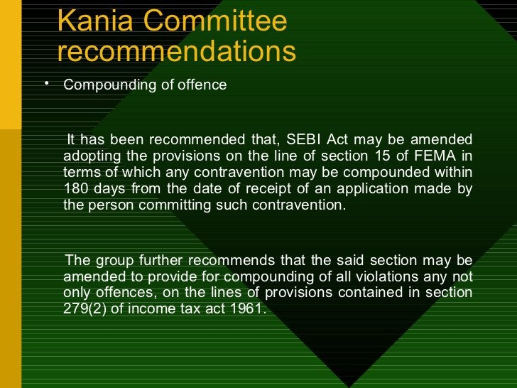 Kania Committee recommendations <ul><li>Compounding of offence  </li></ul><ul><li>It has been recommended that, SEBI Act m...