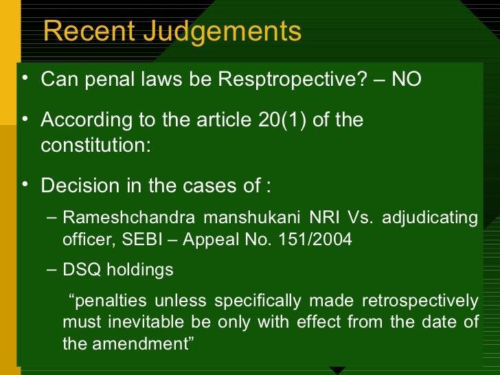 Recent Judgements  <ul><li>Can penal laws be Resptropective? – NO </li></ul><ul><li>According to the article 20(1) of the ...