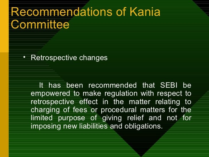 <ul><li>Retrospective changes  </li></ul><ul><li>It has been recommended that SEBI be empowered to make regulation with re...