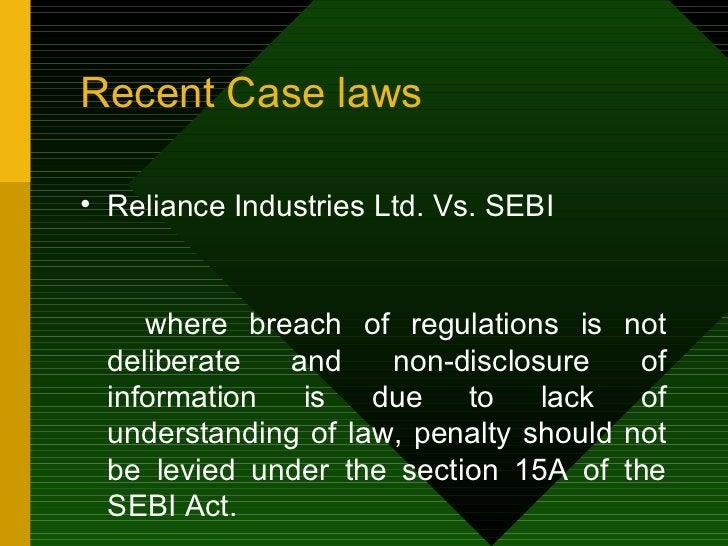 Recent Case laws <ul><li>Reliance Industries Ltd. Vs. SEBI </li></ul><ul><li>where breach of regulations is not deliberate...