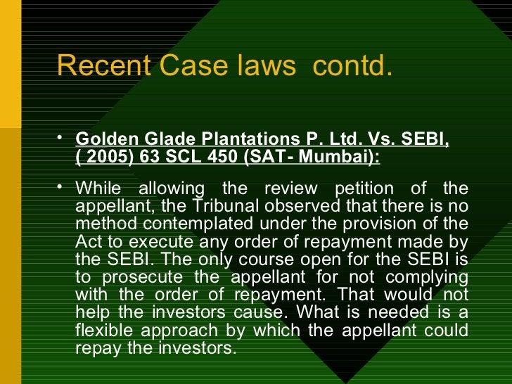Recent Case laws contd. <ul><li>Golden Glade Plantations P. Ltd. Vs. SEBI, ( 2005) 63 SCL 450 (SAT- Mumbai): </li></ul><ul...
