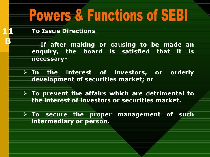 Powers & Functions of SEBI  To Issue Directions   <ul><li>If after making or causing to be made an enquiry, the board is s...