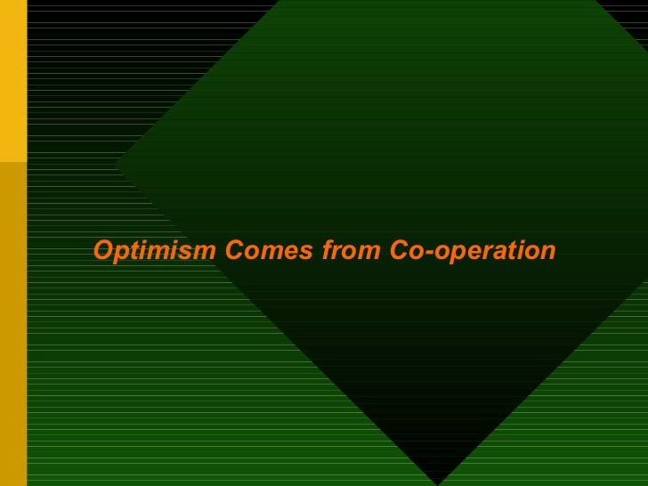 <ul><li>Optimism Comes from Co-operation </li></ul>