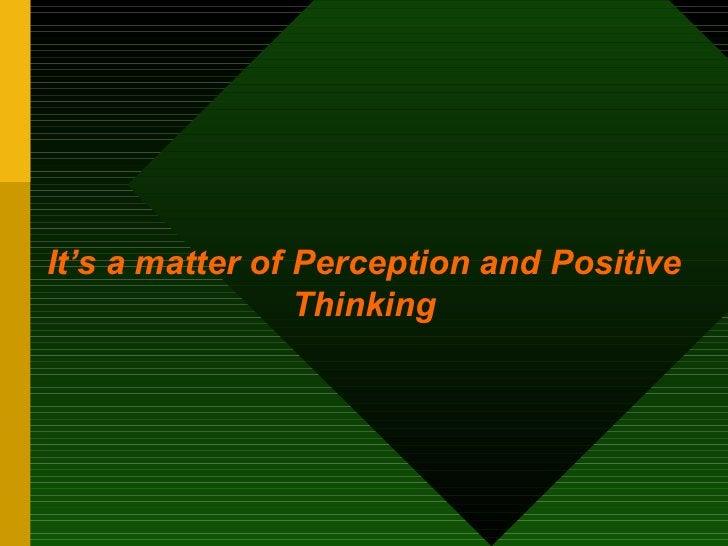 <ul><li>It's a matter of   Perception and Positive Thinking </li></ul>