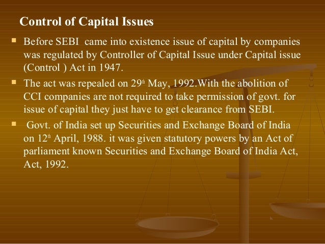 Control of Capital Issues   Before SEBI came into existence issue of capital by companies    was regulated by Controller ...