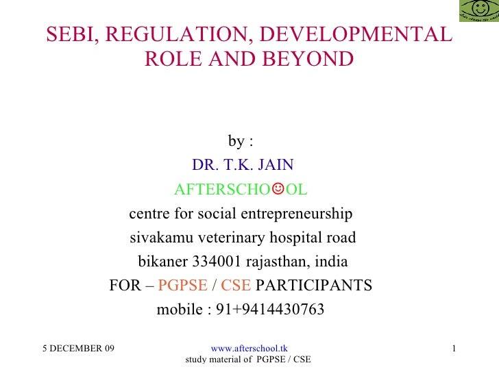 SEBI, REGULATION, DEVELOPMENTAL ROLE AND BEYOND by :  DR. T.K. JAIN AFTERSCHO ☺ OL  centre for social entrepreneurship  si...