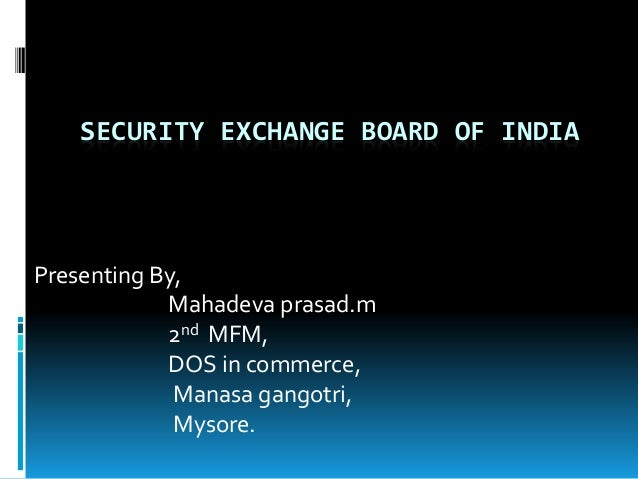 SECURITY EXCHANGE BOARD OF INDIA Presenting By, Mahadeva prasad.m 2nd MFM, DOS in commerce, Manasa gangotri, Mysore.