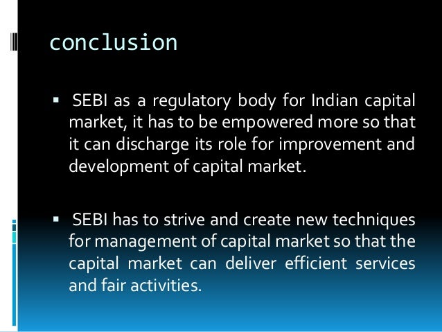 conclusion on sebi Conclusion since its inception sebi has been working targetting the securities and is attending to the fulfillment of its objectives with commendable zeal and .