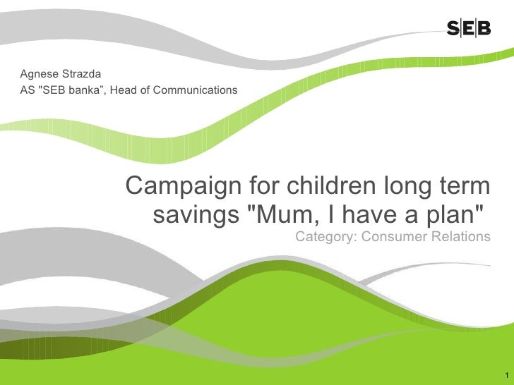 """Campaign for children long term savings """"Mum, I have a plan""""  Category: Consumer Relations Agnese Strazda AS &qu..."""