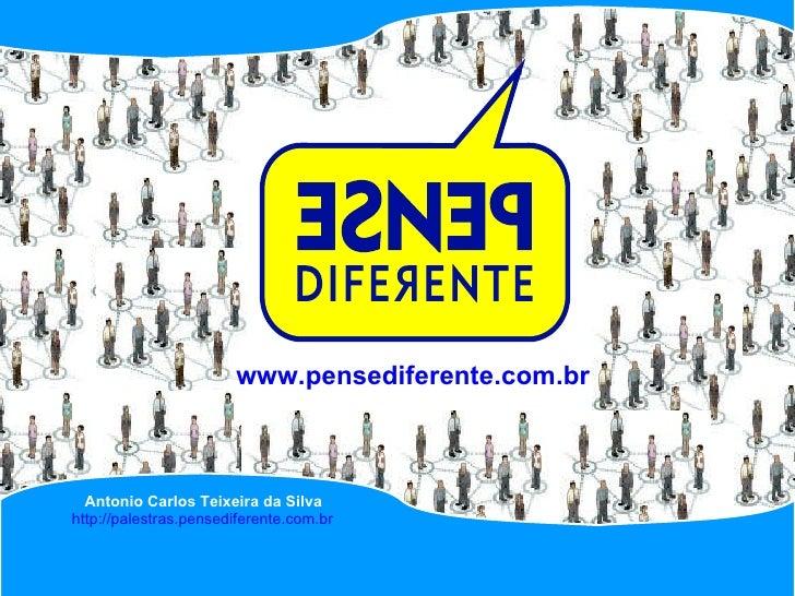www.pensediferente.com.br Antonio Carlos Teixeira da Silva http://palestras.pensediferente.com.br