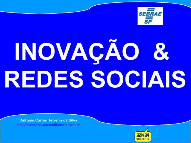 Antonio Carlos Teixeira Antonio Carlos Teixeira da Silva http://palestras.pensediferente.com.br INOVAÇÃO & REDES SOCIAIS