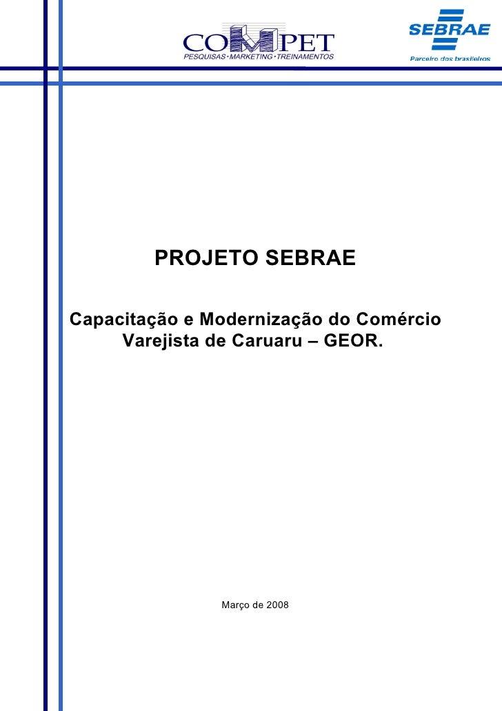 PROJETO SEBRAE  Capacitação e Modernização do Comércio      Varejista de Caruaru – GEOR.                    Março de 2008