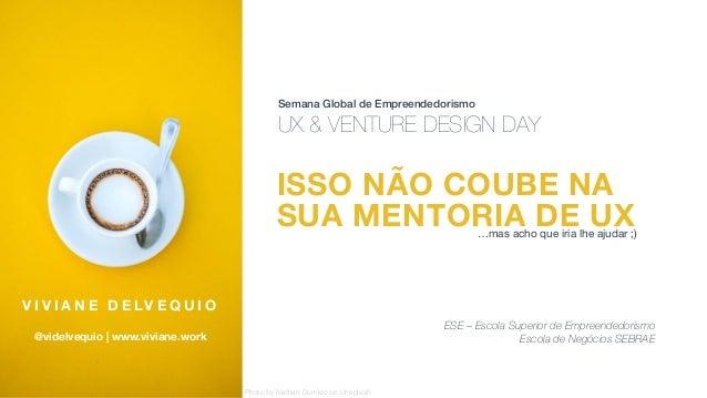 ISSO NÃO COUBE NA SUA MENTORIA DE UX Semana Global de Empreendedorismo UX & VENTURE DESIGN DAY V I V I A N E D E LV E Q U ...