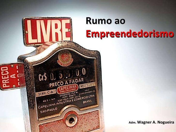 Rumo ao Empreendedorismo Adm.  Wagner A. Nogueira
