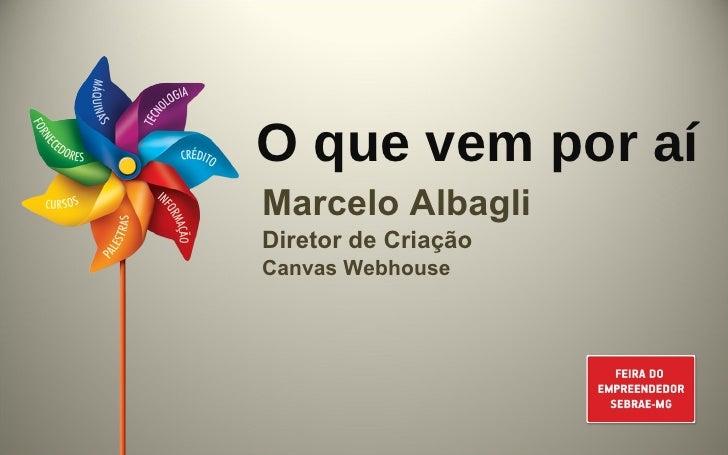 O que vem por aí Marcelo Albagli Diretor de Criação Canvas Webhouse