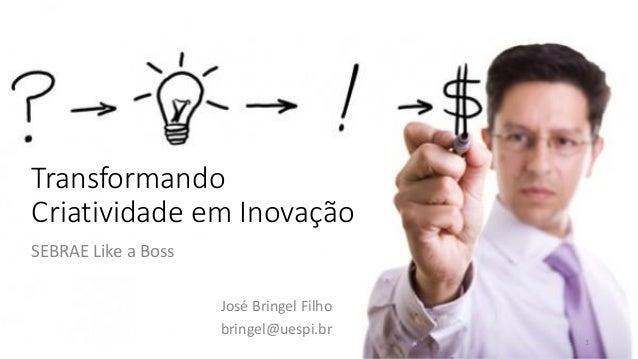 Transformando Criatividade em Inovação José Bringel Filho bringel@uespi.br 1 SEBRAE Like a Boss