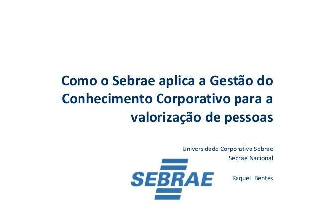 Como o Sebrae aplica a Gestão do Conhecimento Corporativo para a valorização de pessoas Universidade Corporativa Sebrae Se...