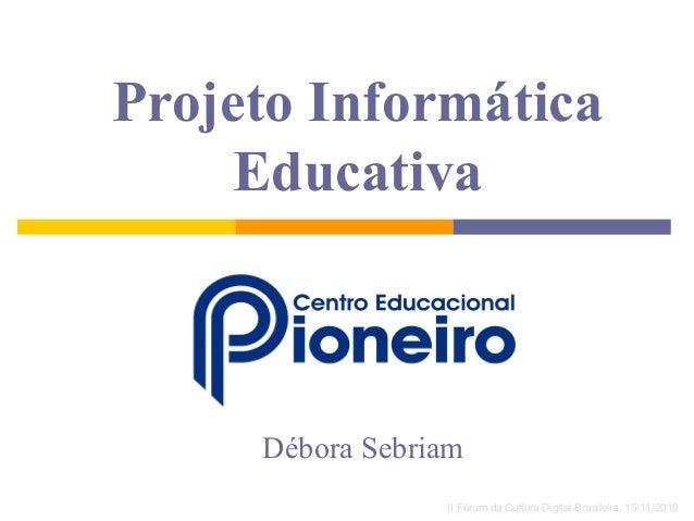 Projeto Informática Educativa Débora Sebriam II Fórum da Cultura Digital Brasileira, 15/11/2010