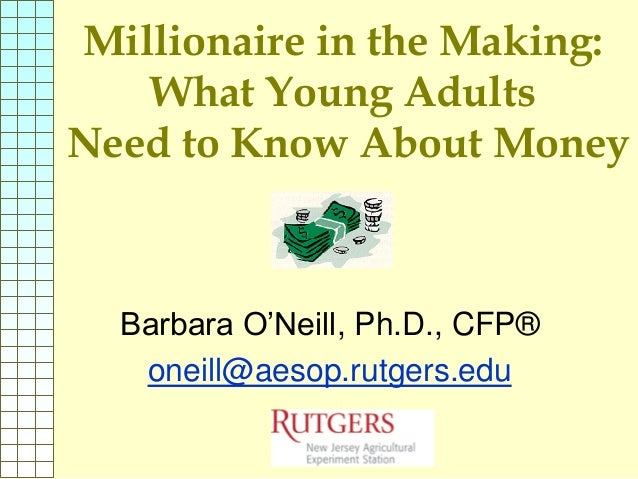 Millionaire in the Making:   What Young AdultsNeed to Know About Money  Barbara O'Neill, Ph.D., CFP®   oneill@aesop.rutger...