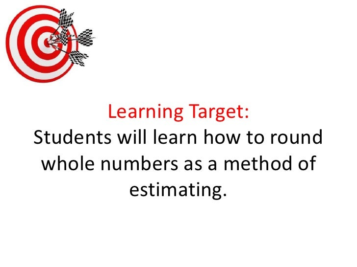 Learning Target:Students will learn how to round whole numbers as a method of estimating.<br />