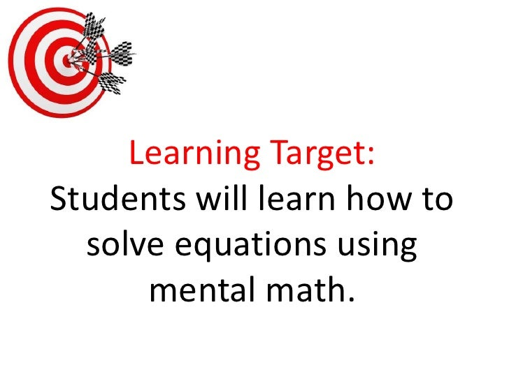 Learning Target:Students will learn how to solve equations using mental math.<br />