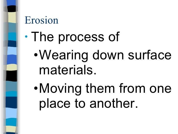 Erosion <ul><li>The process of </li></ul><ul><ul><li>Wearing down surface materials. </li></ul></ul><ul><ul><li>Moving the...