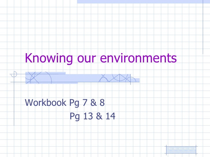 Knowing our environments Workbook Pg 7 & 8  Pg 13 & 14