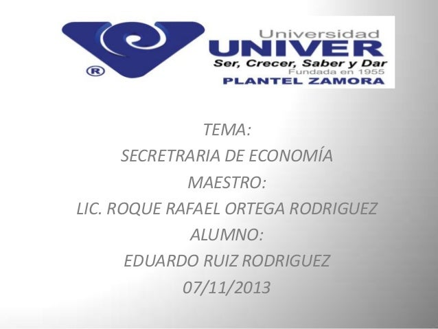 TEMA: SECRETRARIA DE ECONOMÍA MAESTRO: LIC. ROQUE RAFAEL ORTEGA RODRIGUEZ ALUMNO: EDUARDO RUIZ RODRIGUEZ 07/11/2013