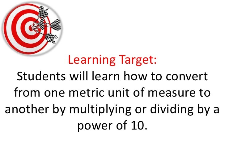 Learning Target:Students will learn how to convert from one metric unit of measure to another by multiplying or dividing b...