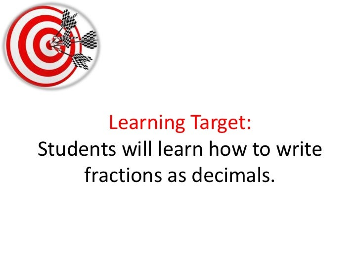 Learning Target:Students will learn how to write fractions as decimals. <br />