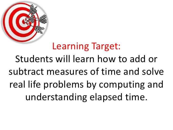 Learning Target:Students will learn how to add or subtract measures of time and solve real life problems by computing and ...