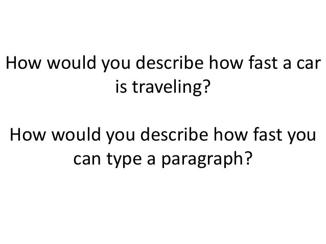 How would you describe how fast a car is traveling? How would you describe how fast you can type a paragraph?
