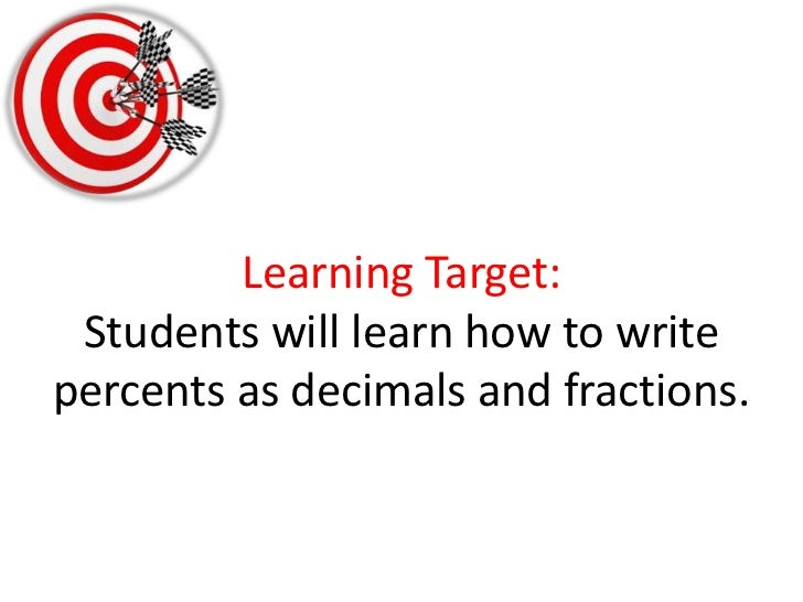 Learning Target:Students will learn how to write percents as decimals and fractions. <br />