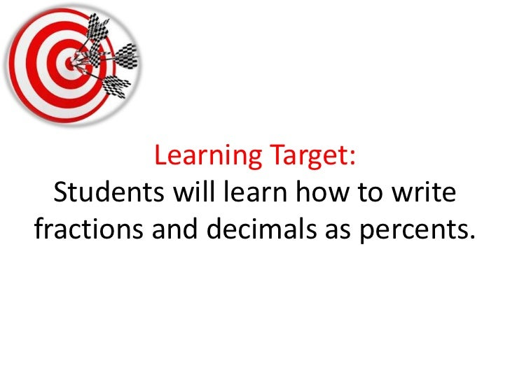 Learning Target:Students will learn how to write fractions and decimals as percents.<br />