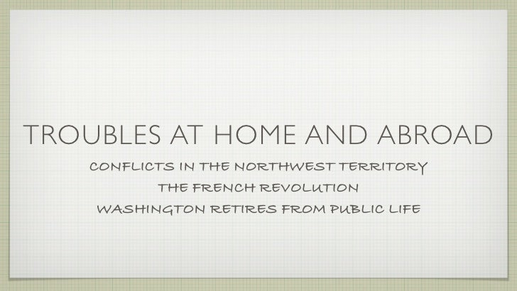 TROUBLES AT HOME AND ABROAD    CONFLICTS IN THE NORTHWEST TERRITORY           THE FRENCH REVOLUTION     WASHINGTON RETIRES...