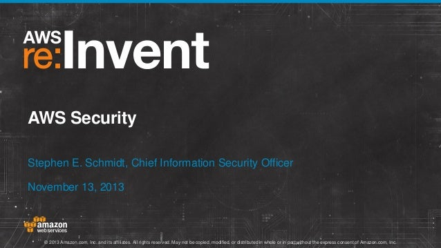 AWS Security Stephen E. Schmidt, Chief Information Security Officer November 13, 2013  © 2013 Amazon.com, Inc. and its aff...