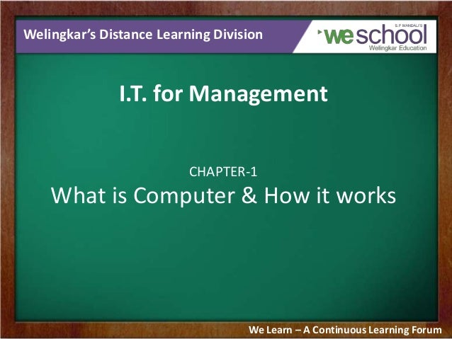 Welingkar's Distance Learning Division I.T. for Management CHAPTER-1 What is Computer & How it works We Learn – A Continuo...