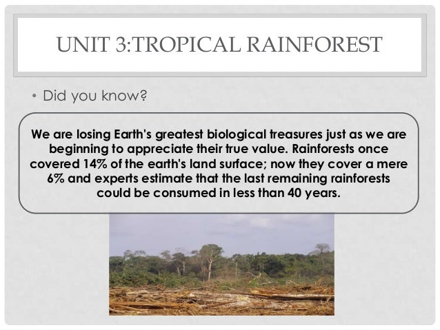 UNIT 3:TROPICAL RAINFOREST • Did you know? We are losing Earth's greatest biological treasures just as we are beginning to...