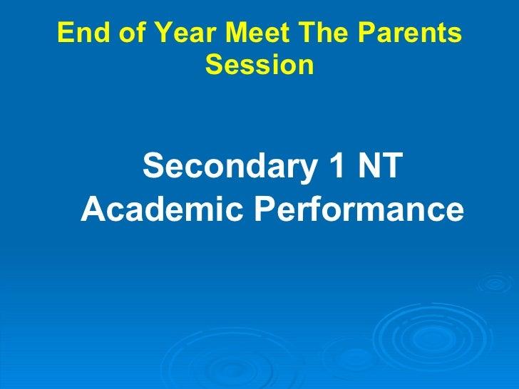 End of Year Meet The Parents Session <ul><li>Secondary 1 NT </li></ul><ul><li>Academic Performance </li></ul>