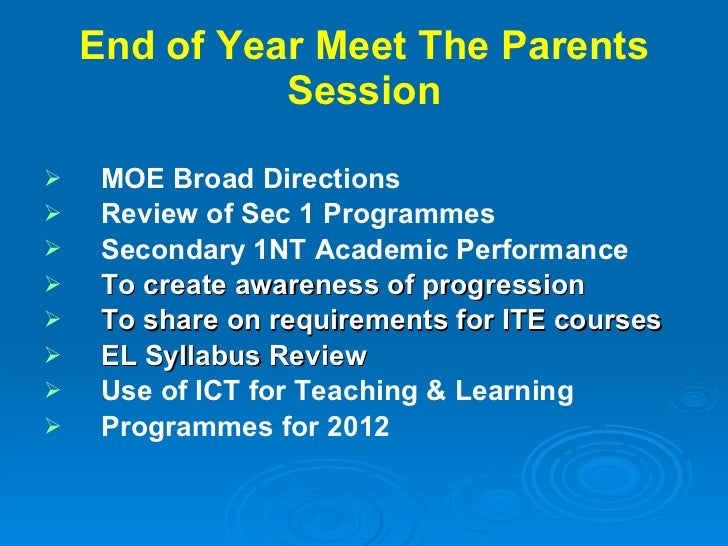 End of Year Meet The Parents Session <ul><li>MOE Broad Directions </li></ul><ul><li>Review of Sec 1 Programmes </li></ul><...