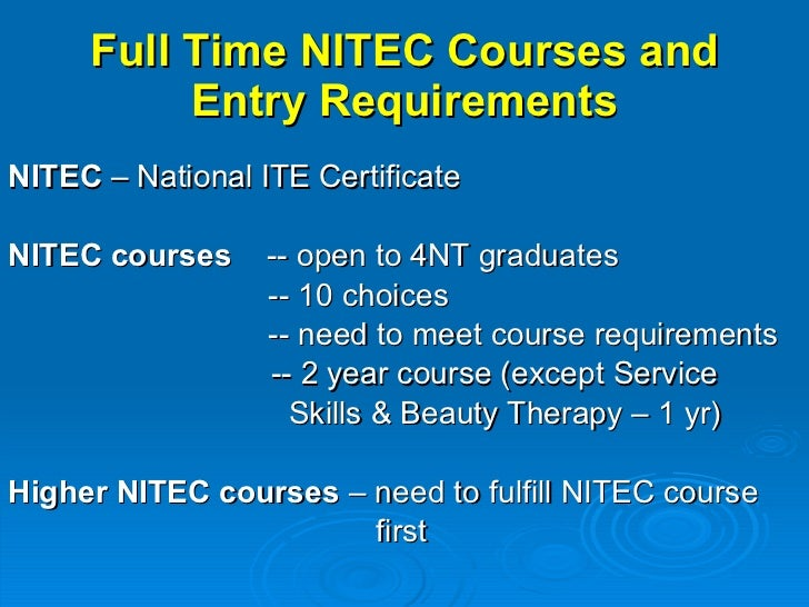 Full Time NITEC Courses and Entry Requirements <ul><li>NITEC  – National ITE Certificate </li></ul><ul><li>NITEC courses  ...