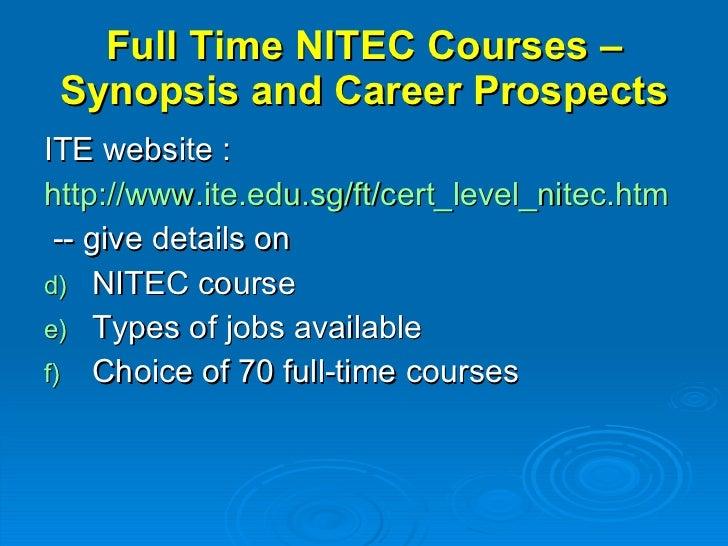 Full Time NITEC Courses – Synopsis and Career Prospects <ul><li>ITE website : </li></ul><ul><li>http://www.ite.edu.sg/ft/c...