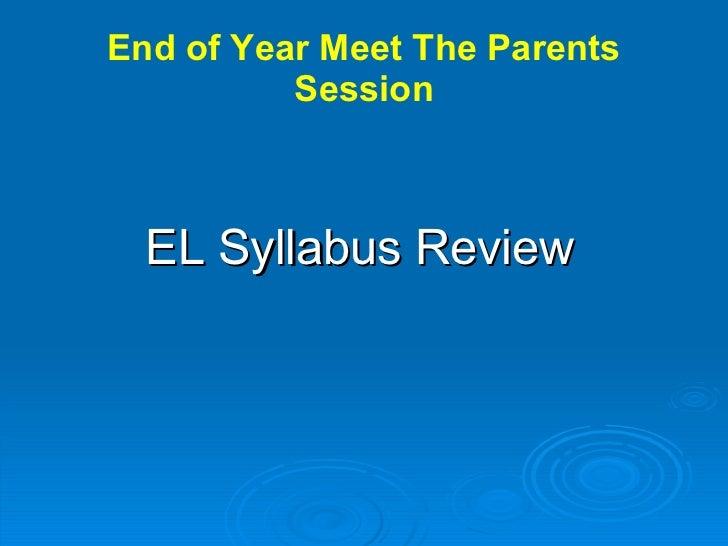 End of Year Meet The Parents Session <ul><li>EL Syllabus Review   </li></ul>