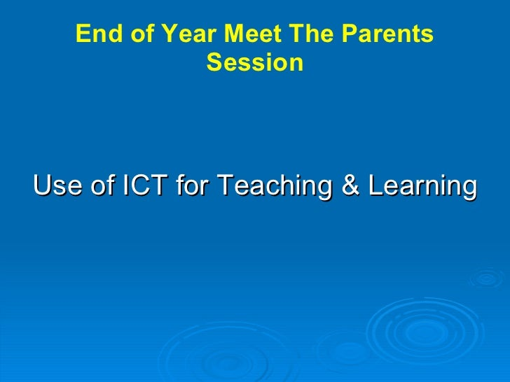 End of Year Meet The Parents Session <ul><li>Use of ICT for Teaching & Learning </li></ul>