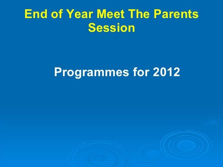 End of Year Meet The Parents Session <ul><li>Programmes for 2012 </li></ul>