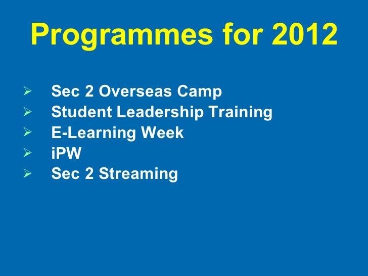 Programmes for 2012 <ul><li>Sec 2 Overseas Camp </li></ul><ul><li>Student Leadership Training </li></ul><ul><li>E-Learning...