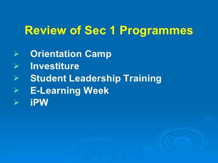 Review of Sec 1 Programmes <ul><li>Orientation Camp </li></ul><ul><li>Investiture </li></ul><ul><li>Student Leadership Tra...