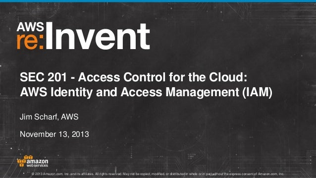 SEC 201 - Access Control for the Cloud: AWS Identity and Access Management (IAM) Jim Scharf, AWS November 13, 2013  © 2013...
